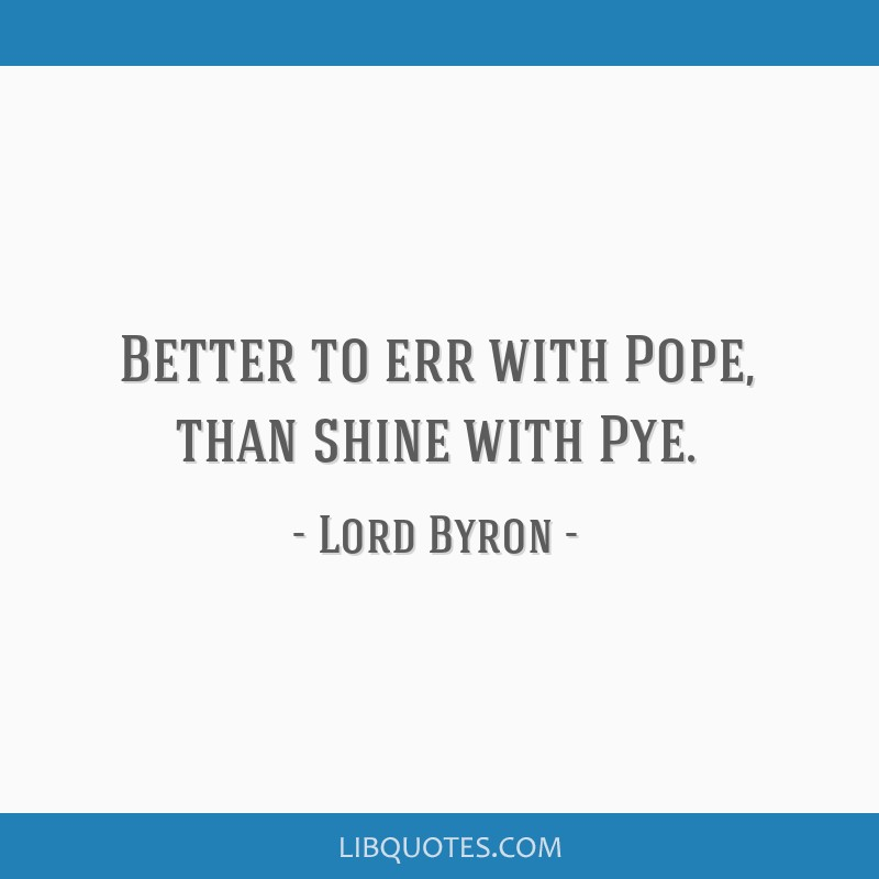 Better to err with Pope, than shine with Pye.