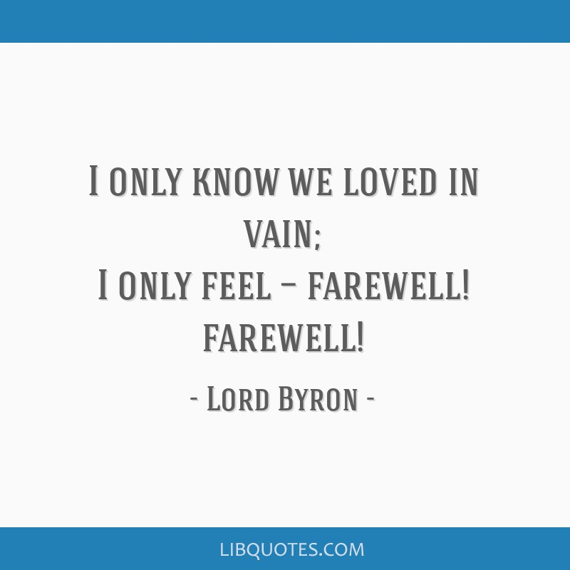 I only know we loved in vain; I only feel — farewell! farewell!