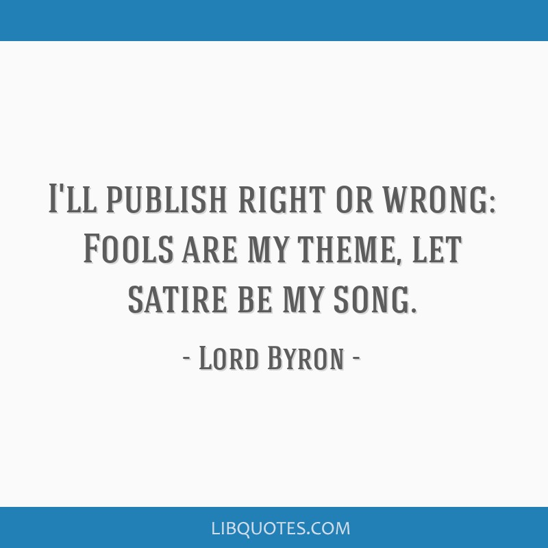 I'll publish right or wrong: Fools are my theme, let satire be my song.