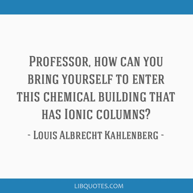 Professor, how can you bring yourself to enter this chemical building that has Ionic columns?