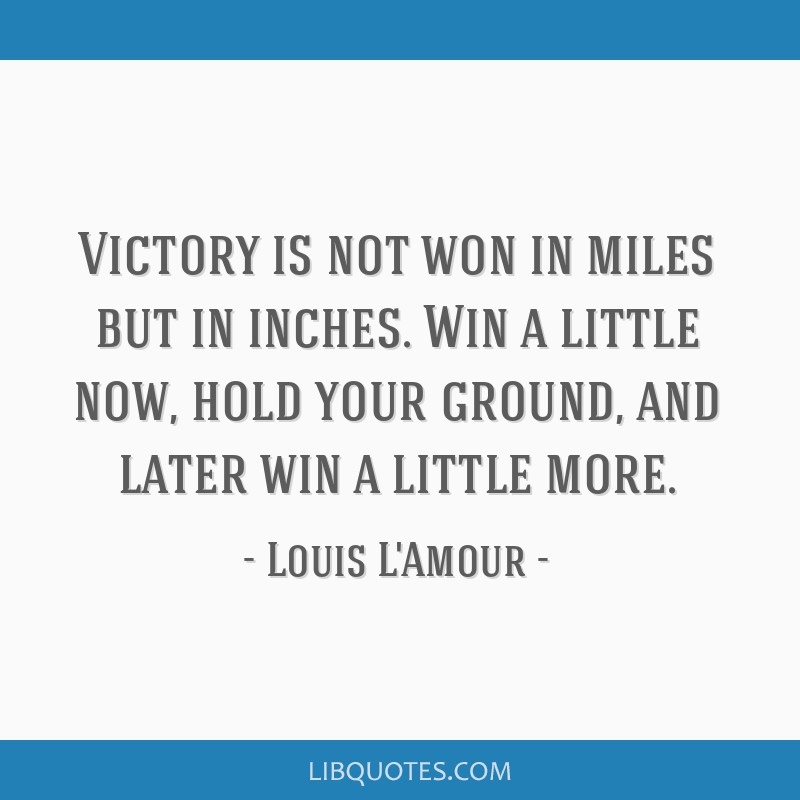 Victory is not won in miles but in inches. Win a little now, hold your ground, and later win a little more.