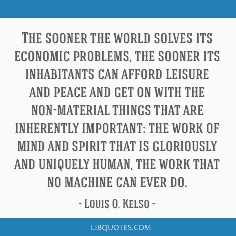 The sooner the world solves its economic problems, the sooner its inhabitants can afford leisure and peace and get on with the non-material things...