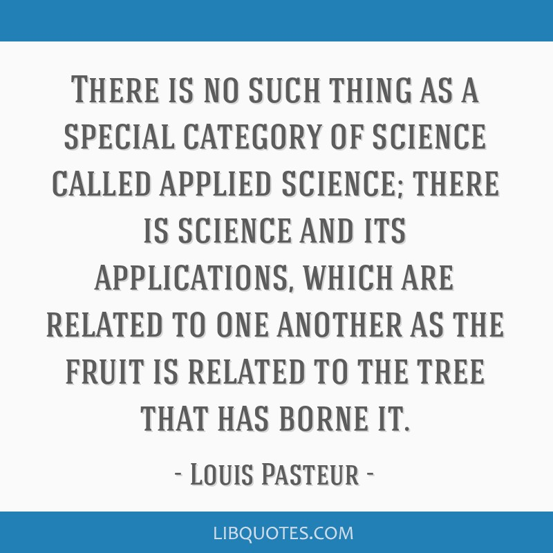 There is no such thing as a special category of science called applied science; there is science and its applications, which are related to one...