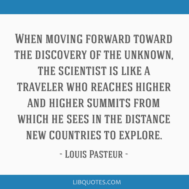 When moving forward toward the discovery of the unknown, the scientist is like a traveler who reaches higher and higher summits from which he sees in ...
