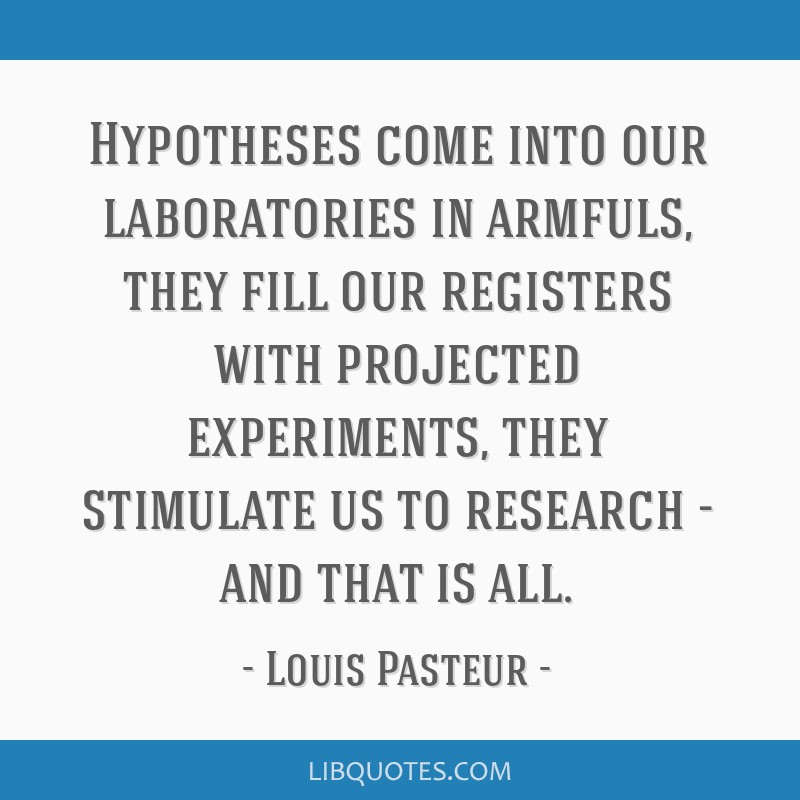 Hypotheses come into our laboratories in armfuls, they fill our registers with projected experiments, they stimulate us to research - and that is all.