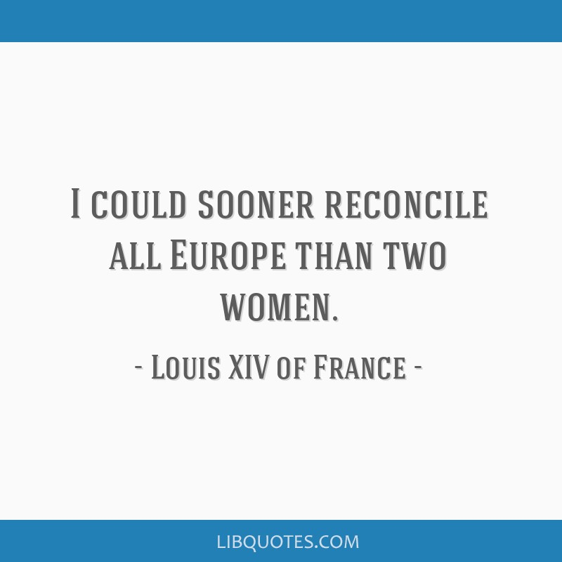 I could sooner reconcile all Europe than two women.