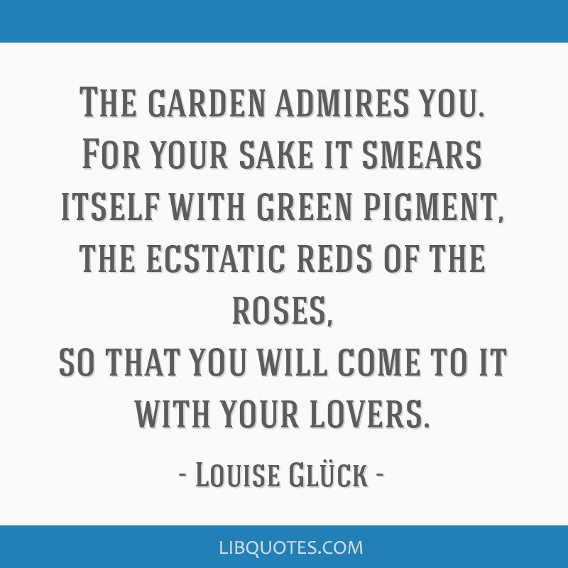 The Garden Admires You For Your Sake It Smears Itself With Green Pigment The Ecstatic Reds
