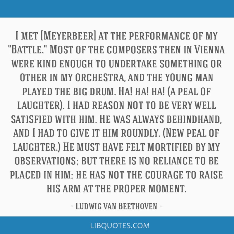 I met [Meyerbeer] at the performance of my Battle. Most of the composers then in Vienna were kind enough to undertake something or other in my...