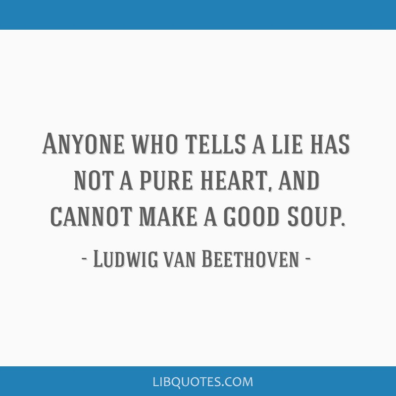 Anyone who tells a lie has not a pure heart, and cannot make a good soup.