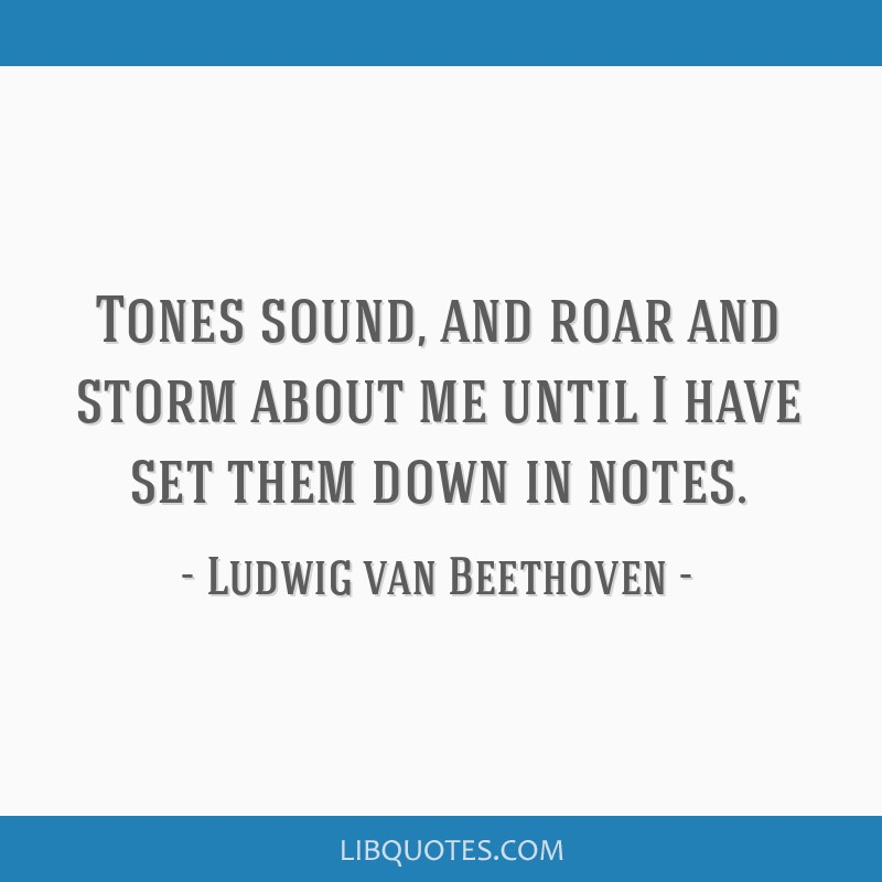 Tones sound, and roar and storm about me until I have set them down in notes.