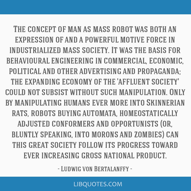 The concept of man as mass robot was both an expression of and a powerful motive force in industrialized mass society. It was the basis for...