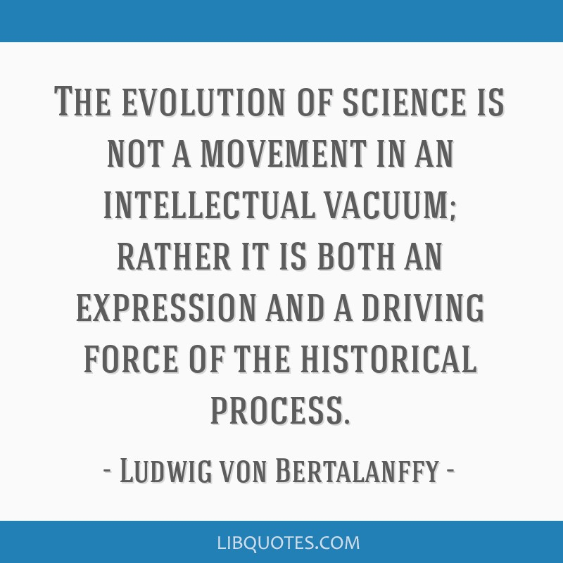The evolution of science is not a movement in an intellectual vacuum; rather it is both an expression and a driving force of the historical process.