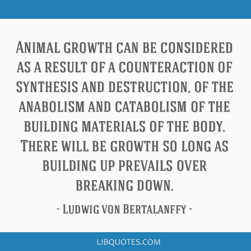 Animal growth can be considered as a result of a counteraction of synthesis and destruction, of the anabolism and catabolism of the building...