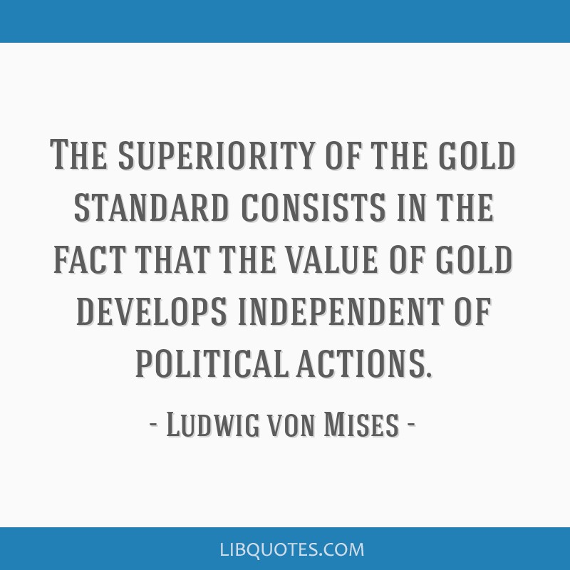 The superiority of the gold standard consists in the fact that the value of gold develops independent of political actions.
