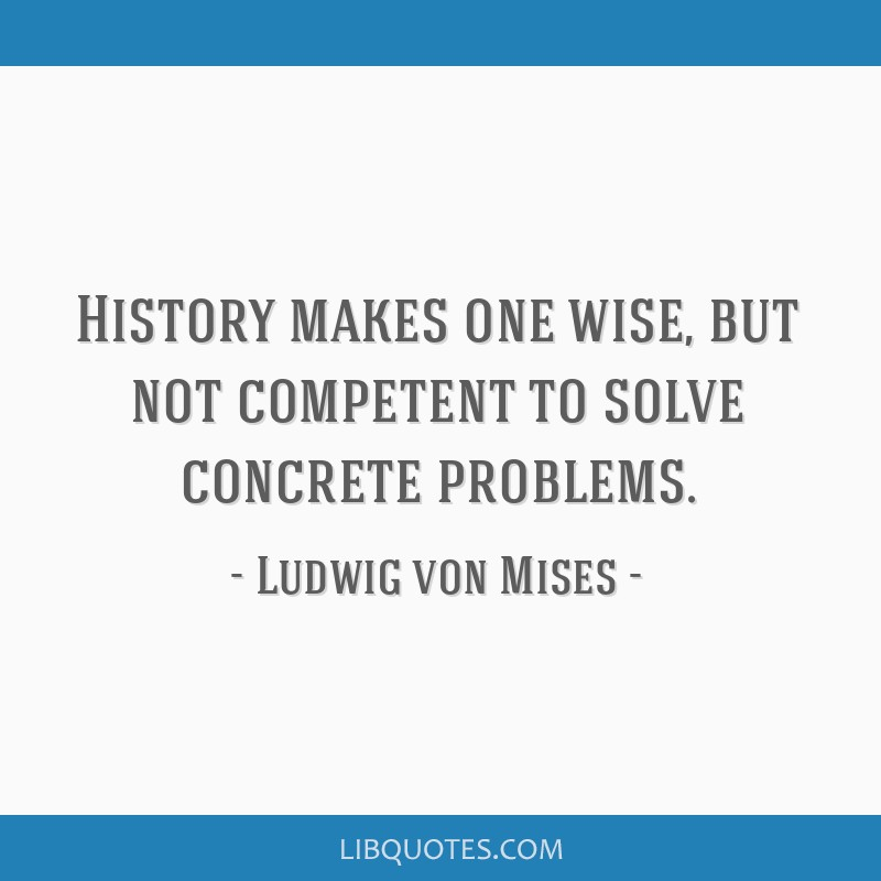History makes one wise, but not competent to solve concrete problems.