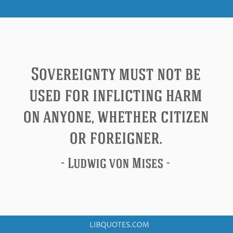 Sovereignty must not be used for inflicting harm on anyone, whether citizen or foreigner.
