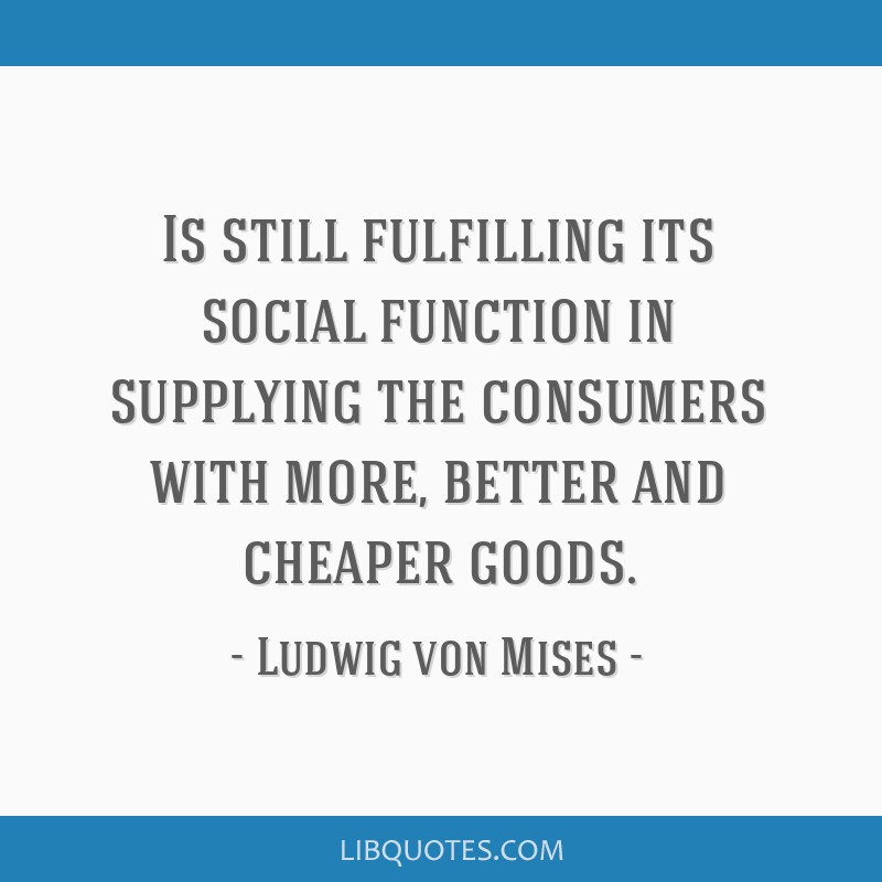 Is still fulfilling its social function in supplying the consumers with more, better and cheaper goods.