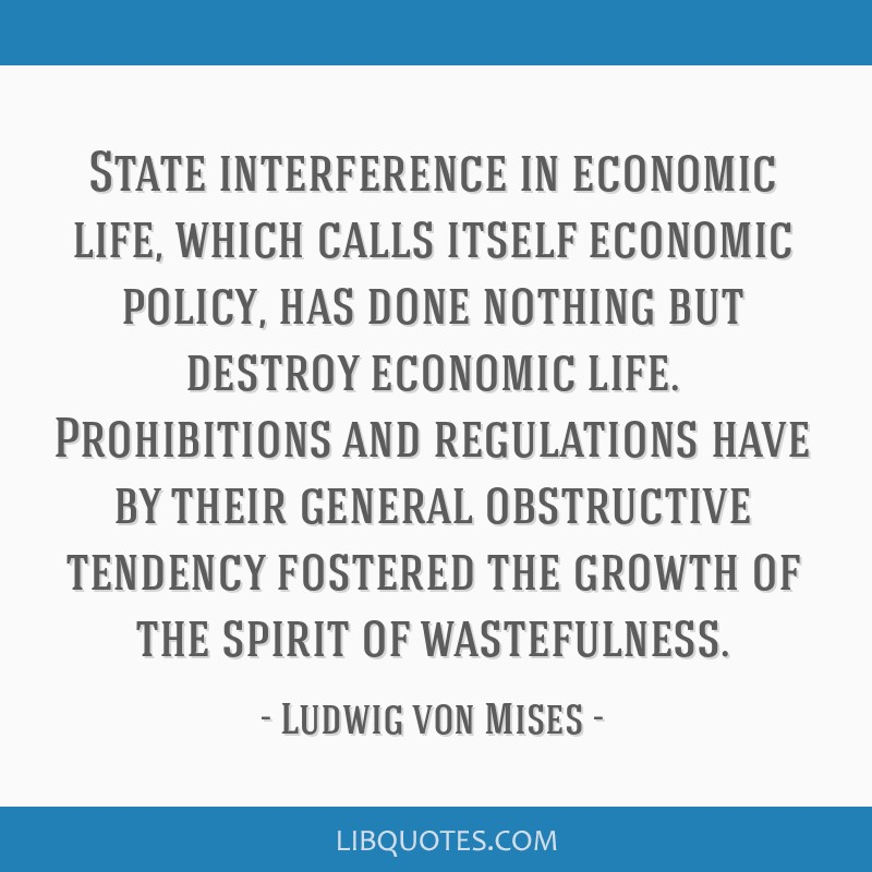 State interference in economic life, which calls itself economic policy, has done nothing but destroy economic life. Prohibitions and regulations...