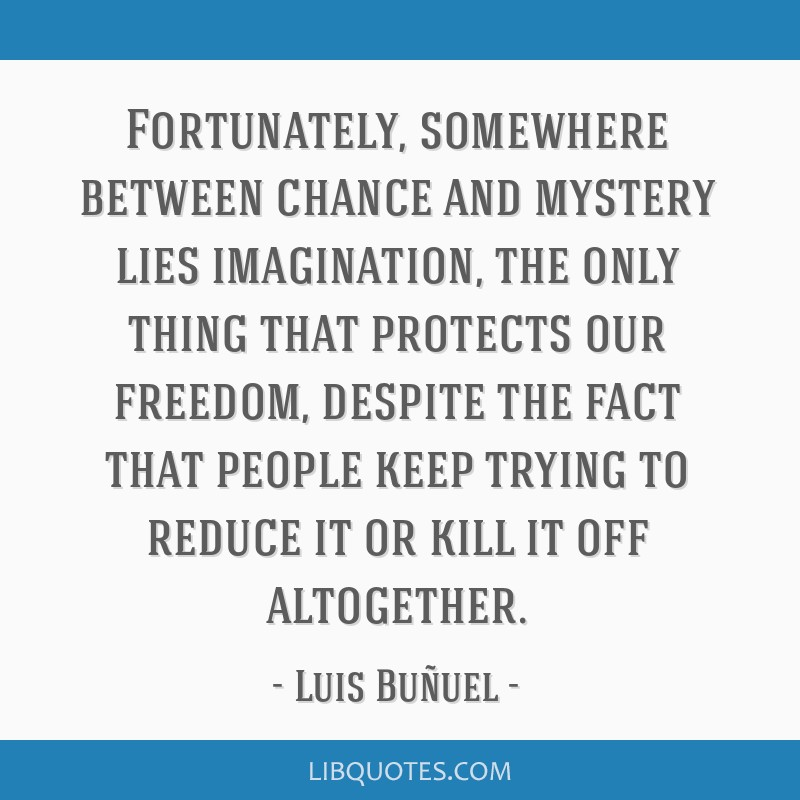 Fortunately, somewhere between chance and mystery lies imagination, the only thing that protects our freedom, despite the fact that people keep...