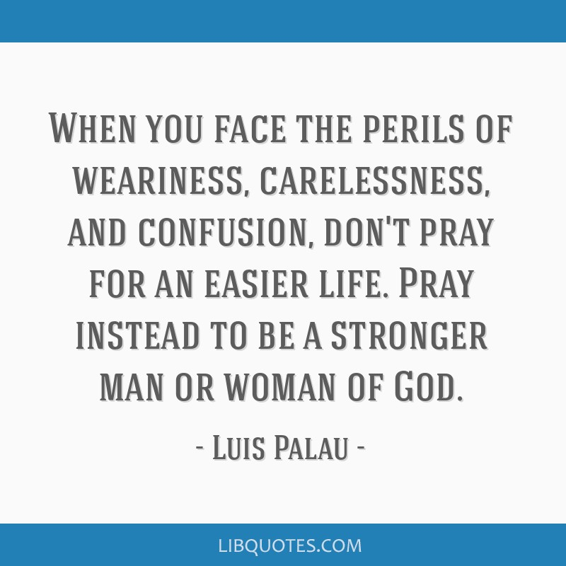 When you face the perils of weariness, carelessness, and confusion, don't pray for an easier life. Pray instead to be a stronger man or woman of God.