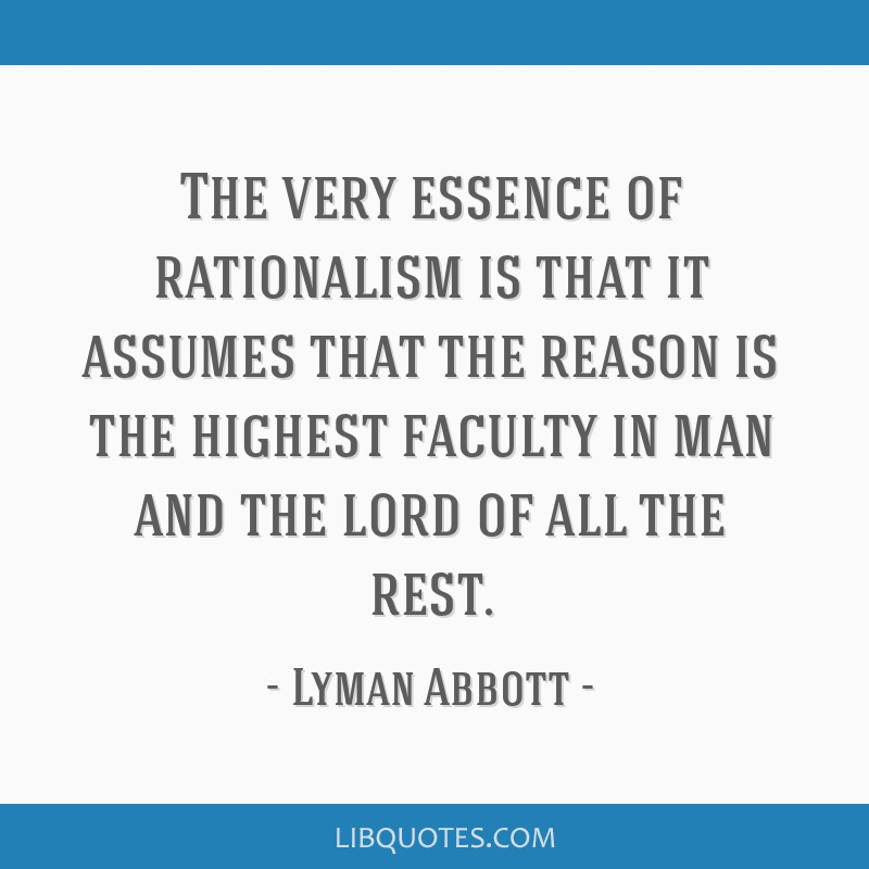 The very essence of rationalism is that it assumes that the reason is the highest faculty in man and the lord of all the rest.