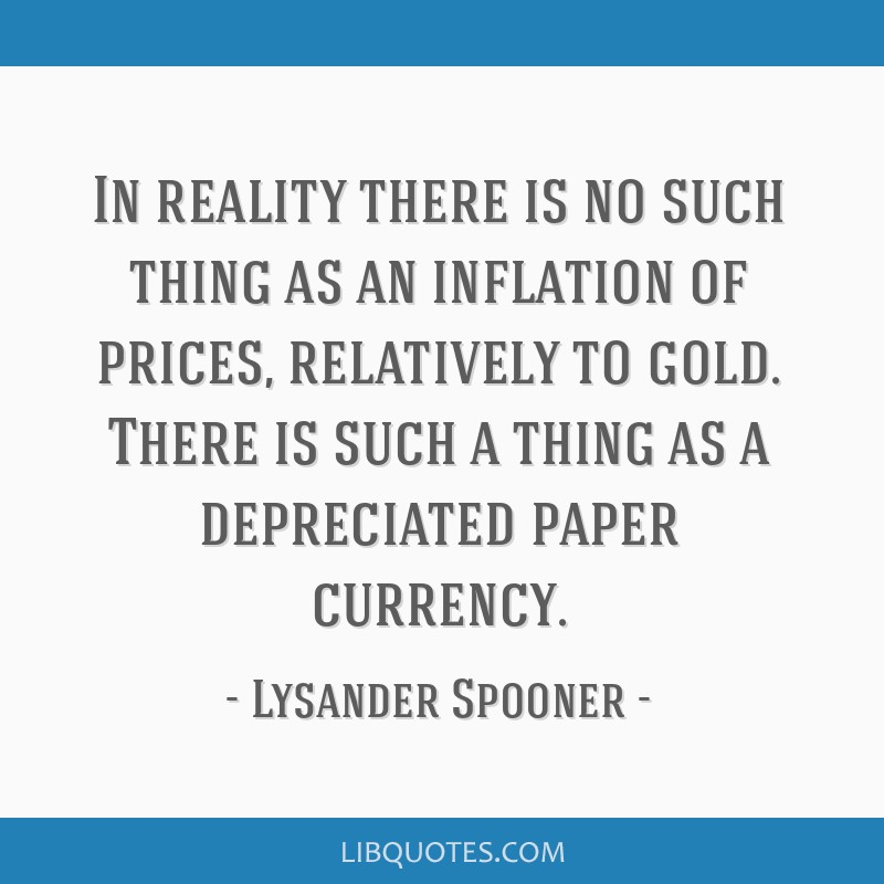 In reality there is no such thing as an inflation of prices, relatively to gold. There is such a thing as a depreciated paper currency.