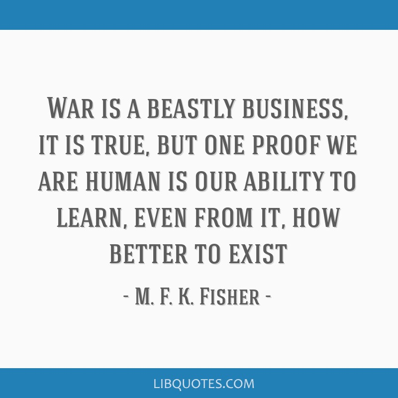 War is a beastly business, it is true, but one proof we are human is our ability to learn, even from it, how better to exist