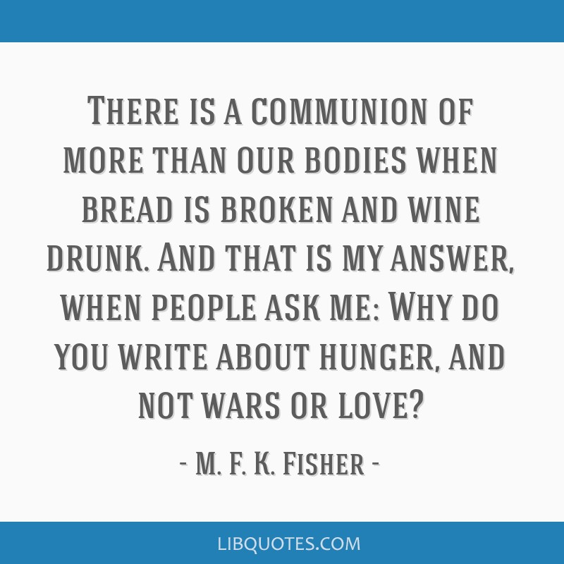 There is a communion of more than our bodies when bread is broken and wine drunk. And that is my answer, when people ask me: Why do you write about...