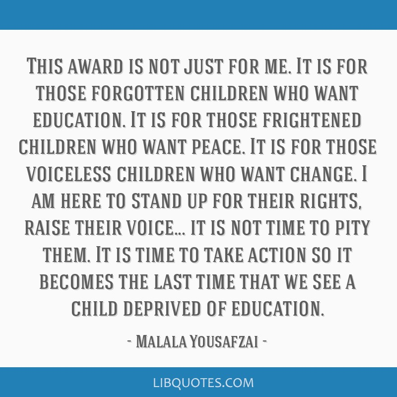 This award is not just for me. It is for those forgotten children who want education. It is for those frightened children who want peace. It is for...