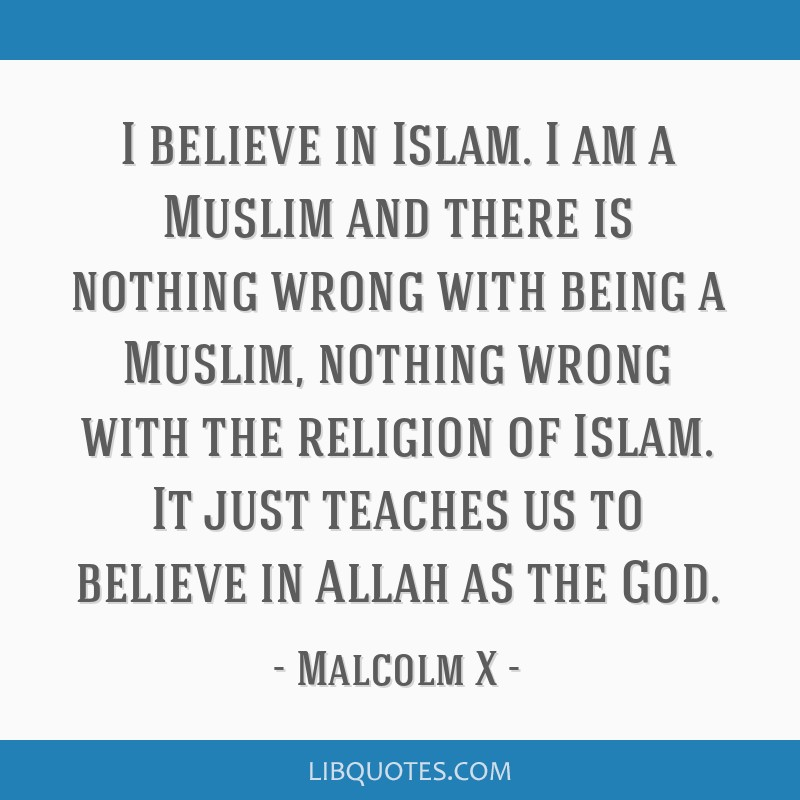 I believe in Islam. I am a Muslim and there is nothing wrong with being a Muslim, nothing wrong with the religion of Islam. It just teaches us to...