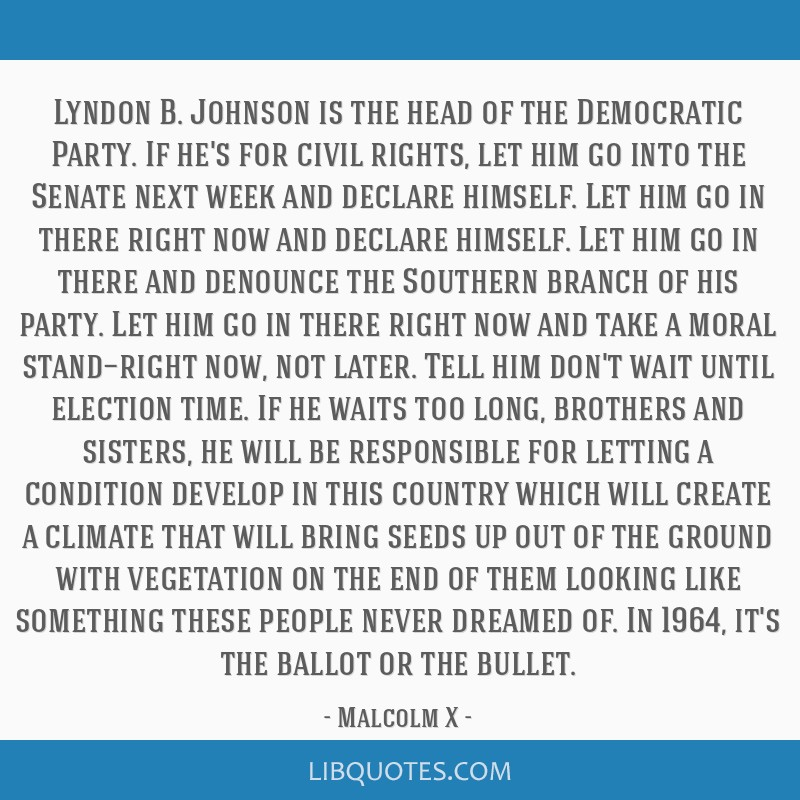 Lyndon B. Johnson is the head of the Democratic Party. If he's for civil rights, let him go into the Senate next week and declare himself. Let him go ...