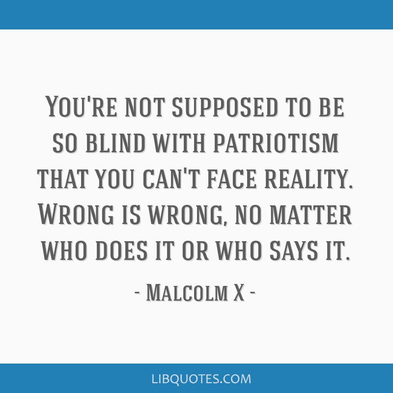 You're not supposed to be so blind with patriotism that you can't face reality. Wrong is wrong, no matter who does it or who says it.
