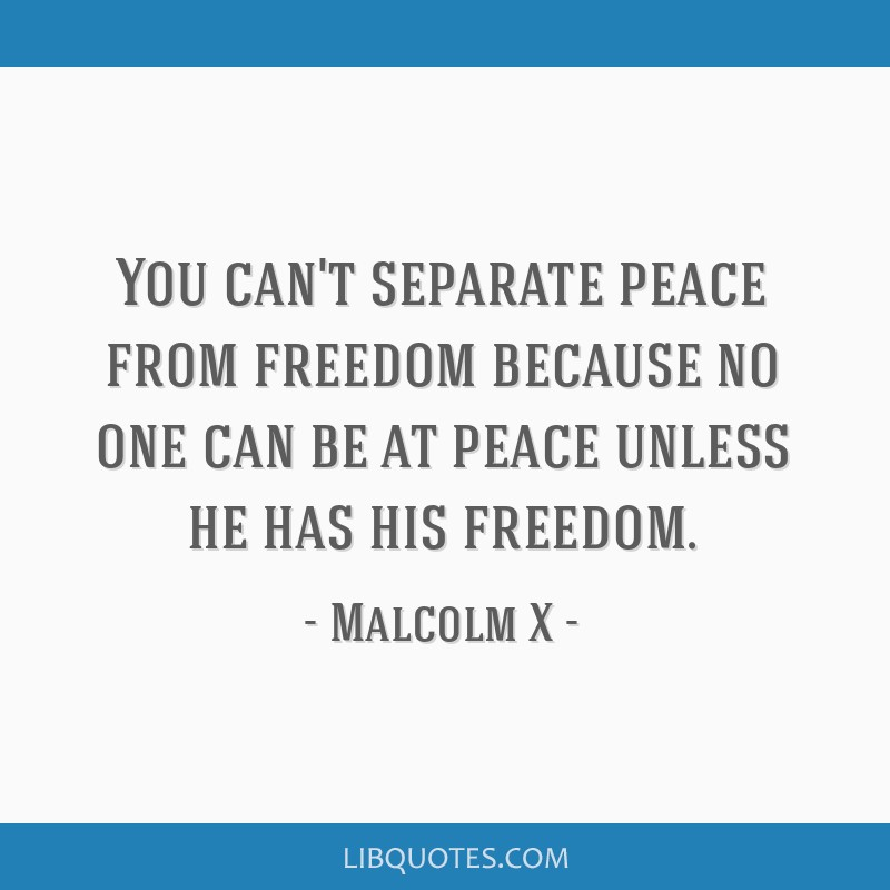 You can't separate peace from freedom because no one can be at peace unless he has his freedom.