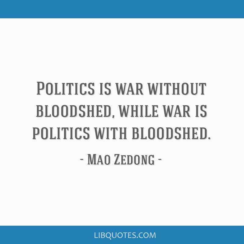 Politics is war without bloodshed, while war is politics with bloodshed.