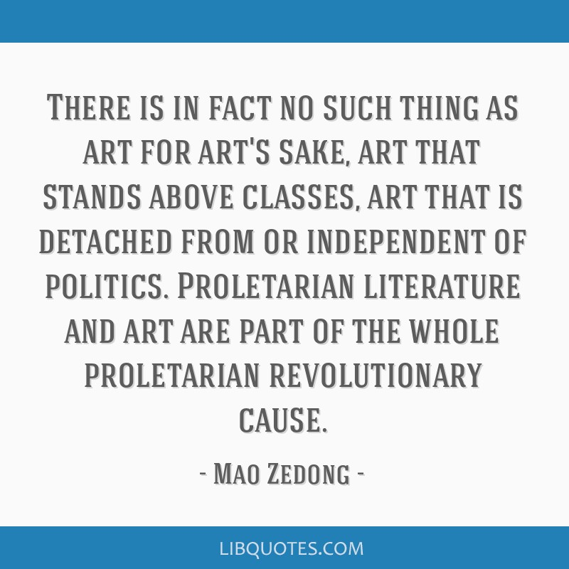 There is in fact no such thing as art for art's sake, art that stands above classes, art that is detached from or independent of politics....