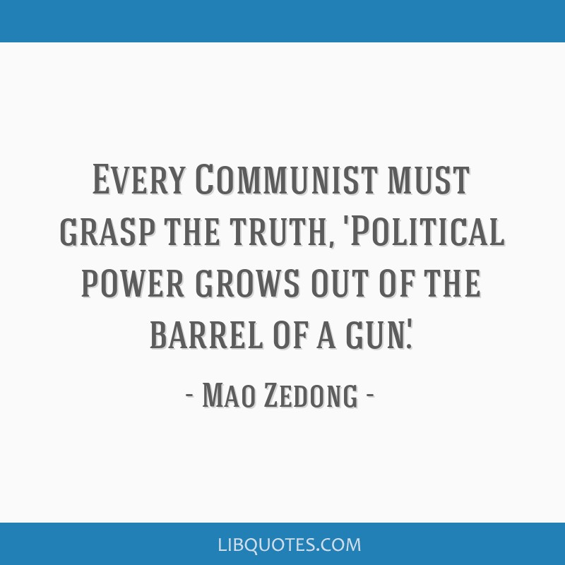 Every Communist must grasp the truth, 'Political power grows out of the barrel of a gun'.