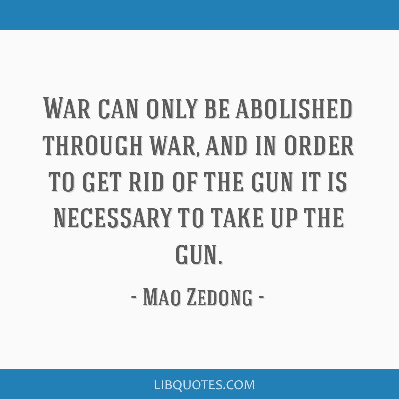 War can only be abolished through war, and in order to get rid of the gun it is necessary to take up the gun.
