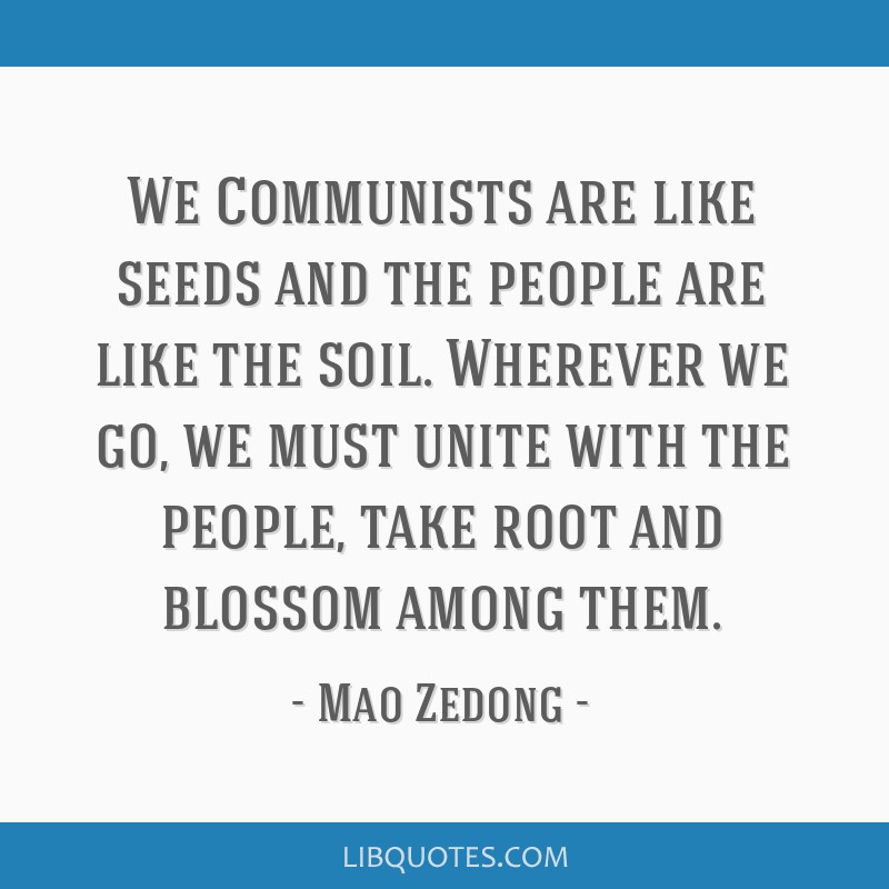 We Communists are like seeds and the people are like the soil. Wherever we go, we must unite with the people, take root and blossom among them.