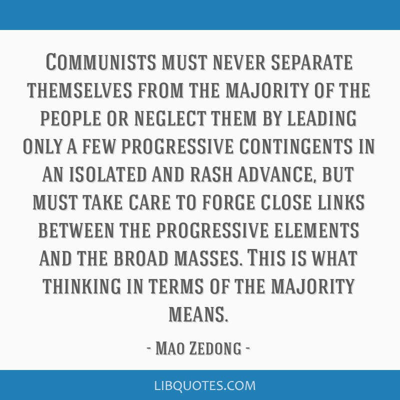 Communists must never separate themselves from the majority of the people or neglect them by leading only a few progressive contingents in an...