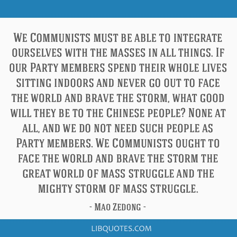 We Communists must be able to integrate ourselves with the masses in all things. If our Party members spend their whole lives sitting indoors and...