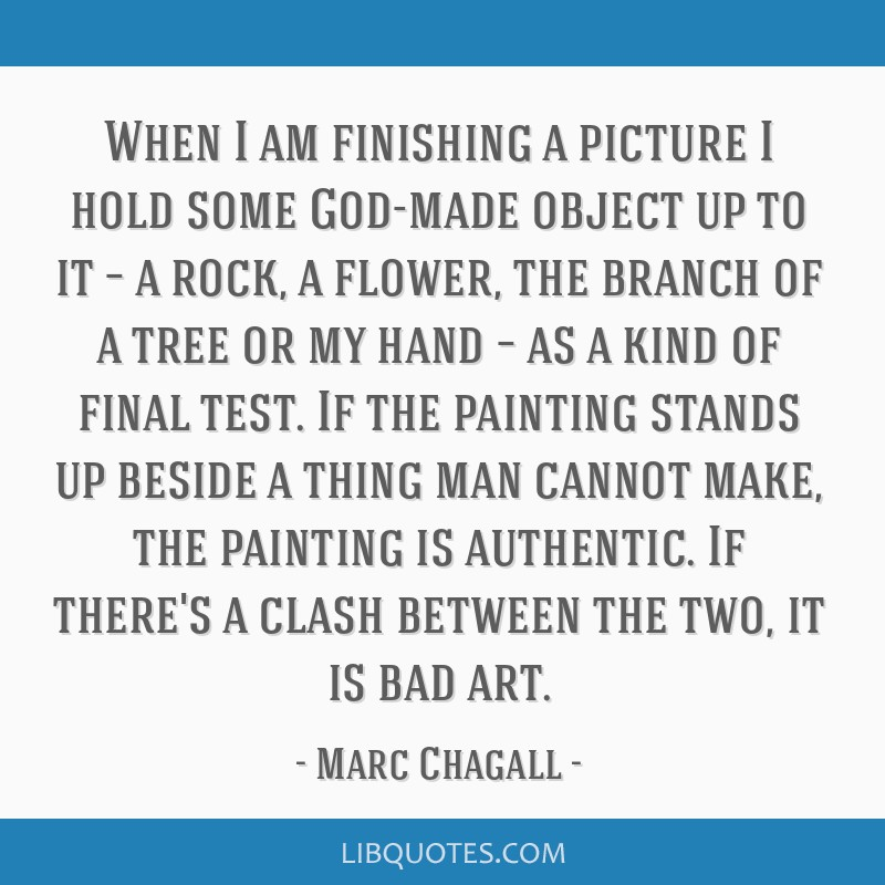 When I am finishing a picture I hold some God-made object up to it – a rock, a flower, the branch of a tree or my hand – as a kind of final test. ...