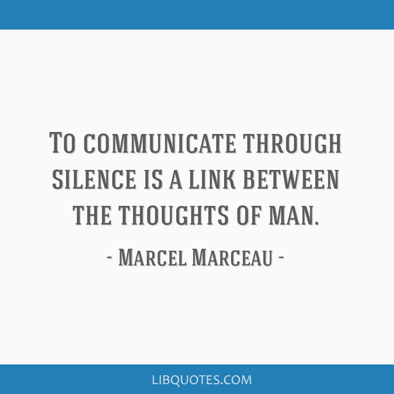 To communicate through silence is a link between the thoughts of man.