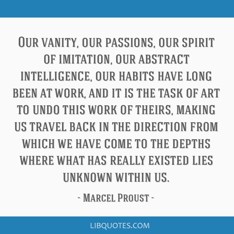 Our vanity, our passions, our spirit of imitation, our abstract intelligence, our habits have long been at work, and it is the task of art to undo...