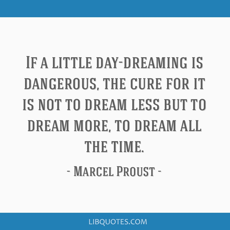 If a little day-dreaming is dangerous, the cure for it is not to dream less but to dream more, to dream all the time.