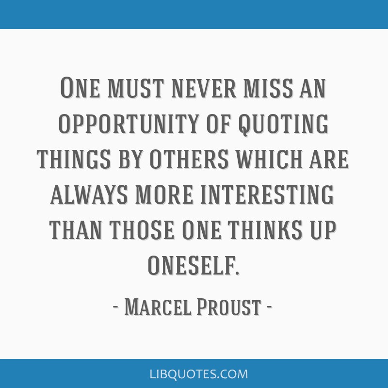One must never miss an opportunity of quoting things by others which are always more interesting than those one thinks up oneself.