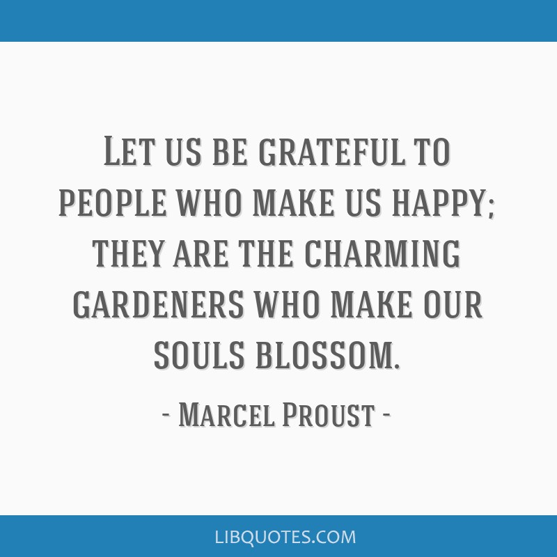 Let us be grateful to people who make us happy; they are the charming gardeners who make our souls blossom.