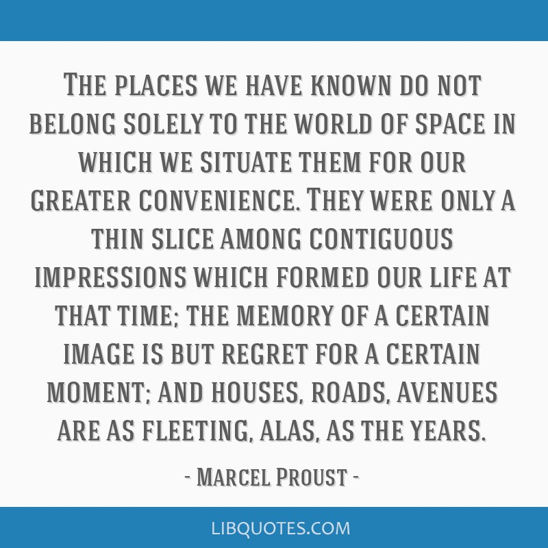 The places we have known do not belong solely to the world of space in which we situate them for our greater convenience. They were only a thin slice ...
