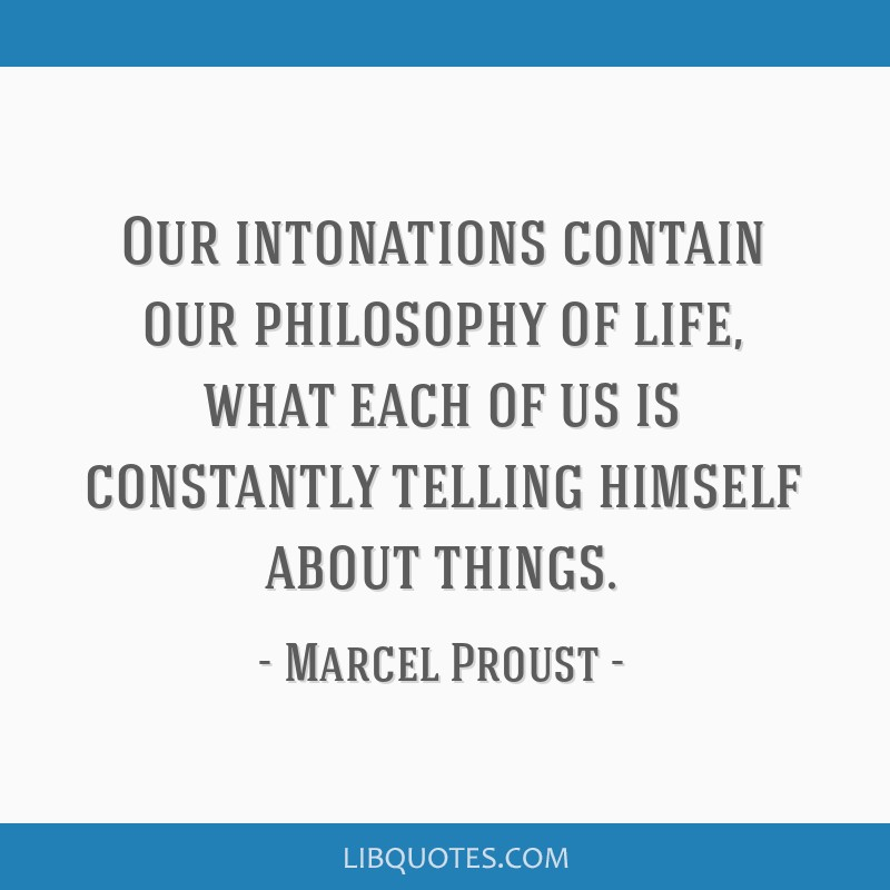 Our intonations contain our philosophy of life, what each of us is constantly telling himself about things.