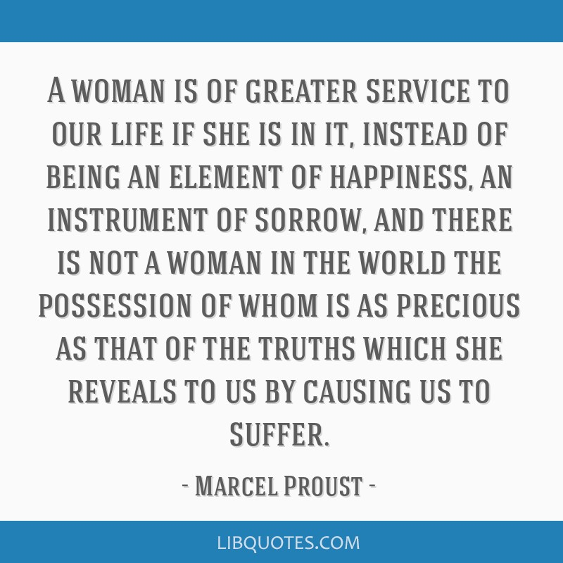A woman is of greater service to our life if she is in it, instead of being an element of happiness, an instrument of sorrow, and there is not a...
