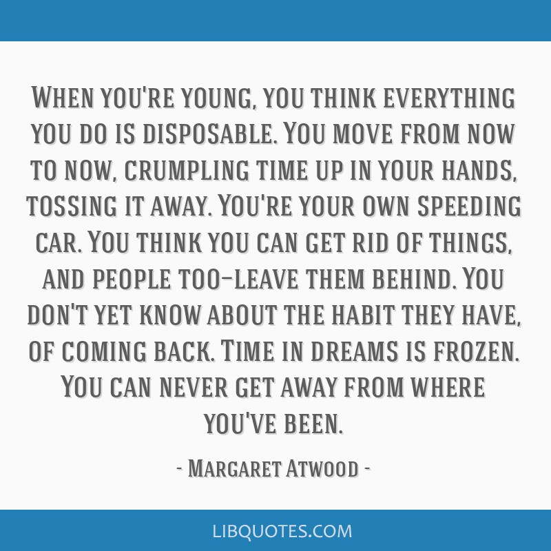When you're young, you think everything you do is disposable. You move from now to now, crumpling time up in your hands, tossing it away. You're your ...